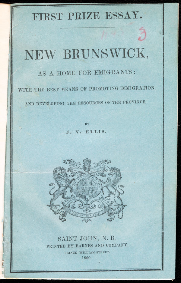 <i>New Brunswick, as a home for emigrants : with the best means of promoting immigration, and developing the resources of the province</i>, by John Valentine Ellis